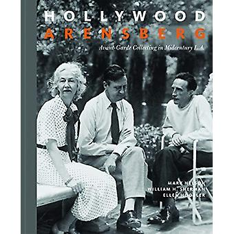 Hollywood Arensberg  AvantGarde Collecting in Midcentury L.A. by Mark NelsonWilliam H. ShermanEllen Hoobler