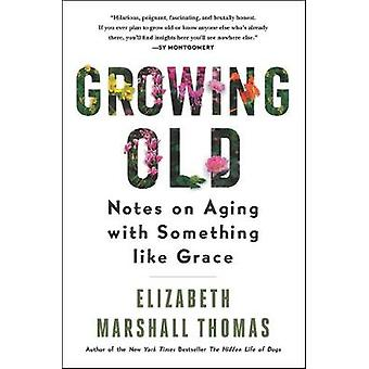 Growing Old Notes on Aging with Something Like Grace