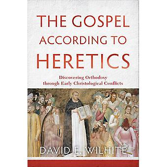 The Gospel According to Heretics - Discovering Orthodoxy Through Early