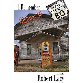 I Remember Highway 80 - An East Texas Upbrining by Robert Lacy - 97816