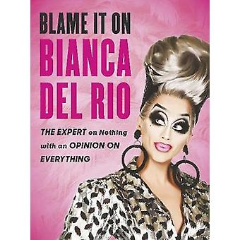 Blame it on Bianca Del Rio - The Expert on Nothing with an Opinion on