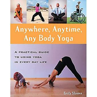 Anywhere, Anytime, Any Body Yoga: A Practical Guide to Using Yoga in Everyday Life