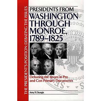 Presidents from Washington Through Monroe 17891825 Debating the Issues in Pro and Con Primary Documents by Sturgis & Amy H.