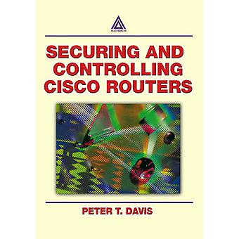 Securing and Controlling Cisco Routers Ology and Profits by Davis & Peter T.