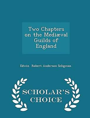 Two Chapters on the Medival Guilds of England  Scholars Choice Edition by Robert Anderson Seligman & Edwin