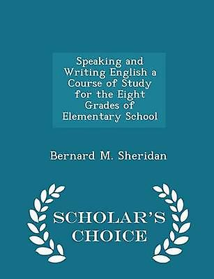 Speaking and Writing English a Course of Study for the Eight Grades of Elementary School  Scholars Choice Edition by Sheridan & Bernard M.