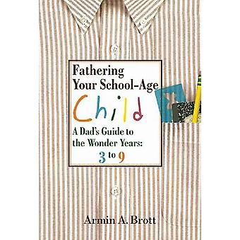 Fathering Your School-age Child - a Dad's Guide to the Wonder Years -