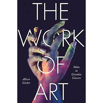 The Work of Art - Value in Creative Careers by Alison Gerber - 9781503