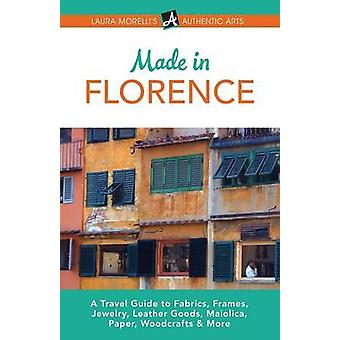 Made in Florence A Travel Guide to Frames Jewelry Leather Goods Maiolica Paper Silk Fabrics Woodcrafts  More by Morelli & Laura