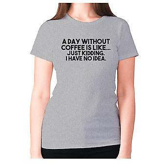 Womens funny coffee t-shirt slogan tee ladies novelty - A day without coffee is like... Just kidding. I have no idea