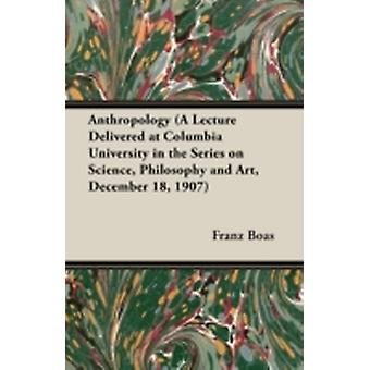 Anthropology a Lecture Delivered at Columbia University in the Series on Science Philosophy and Art December 18 1907 by Boas & Franz