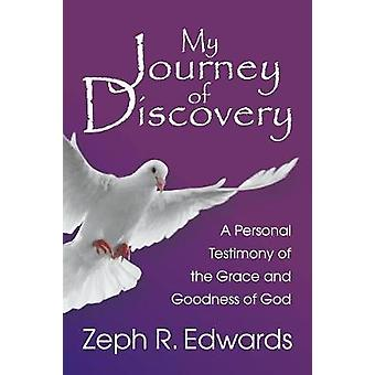 My Journey of Discovery A Personal Testimony of the Grace and Goodness of God by Edwards & Zeph R.