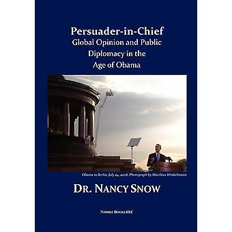PersuaderinChief Global Opinion and Public Diplomacy in the Age of Obama by Snow & Nancy