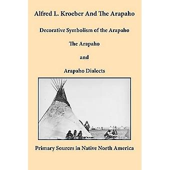 Alfred L. Kroeber and the Arapaho Decorative Symbolism of the Arapaho The Arapaho and Arapaho Dialects by Kroeber & Alfred L.