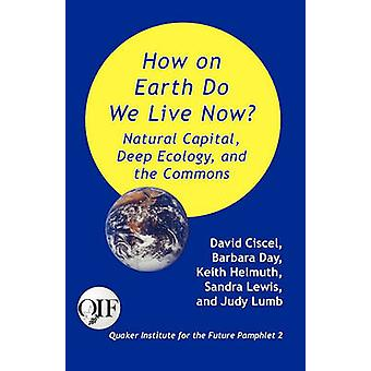 How on Earth Do We Live Now Natural Capital Deep Ecology and the Commons by Ciscel & David