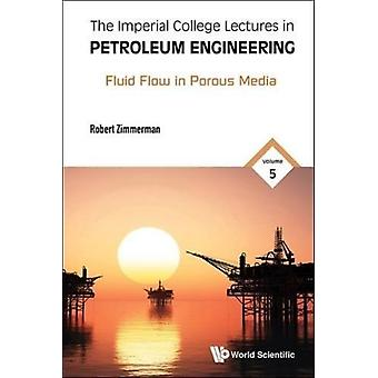Imperial College Lectures In Petroleum Engineering The  Volume 5 Fluid Flow In Porous Media by Zimmerman & Robert W Imperial College London & Uk