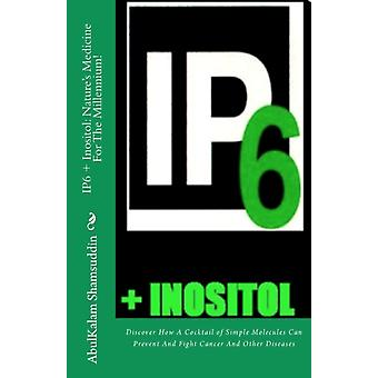 IP6  Inositol  Natures Medicine For The Millennium Discover How A Cocktail of Simple Molecules Can Prevent And Fight Cancer And Other Diseases by Abulkalam M Shamsuddin MD Phd