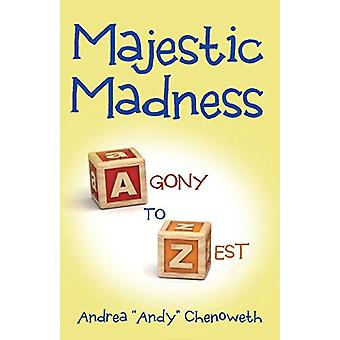 Majestic Madness - Agony to Zest by Andrea Andy Chenoweth - 9781480816