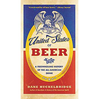 The United States Of Beer The True Tale of How Beer Conquered America From B.C. to Budweiser and Beyond di Dane Huckelbridge