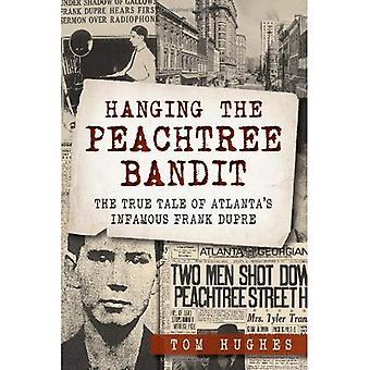 Hängen die Peachtree Bandit:: die wahre Geschichte von Atlantas berühmte Frank Dupre