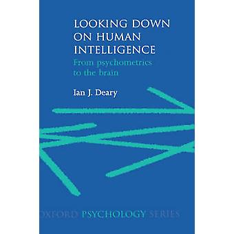 Looking Down on Human Intelligence From Psychometrics to the Brain by Deary & Ian J.
