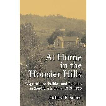 At Home in the Hoosier Hills Agriculture Politics and Religion in Southern Indiana 18101870 by Nation & Richard F.