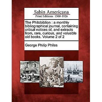 Die Philobiblion eine bibliographische Monatszeitschrift, kritische Hinweise und Auszüge aus seltenen neugierig und wertvolle alte Bücher enthält. Band 2 von 2 von Philes & George Philip