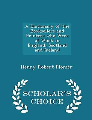 A Dictionary of the Booksellers and Printers who Were at Work in England Scotland and Ireland  Scholars Choice Edition by Plomer & Henry Robert