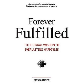 Forever Fulfilled The Eternal Wisdom of Everlasting Happiness. by Gardner & Jay