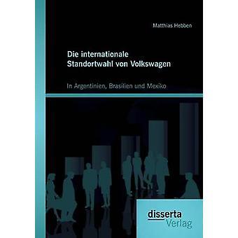 Die Internationale Standortwahl Von Volkswagen In Argentinien Brasilien Und Mexiko by Hebben & Matthias