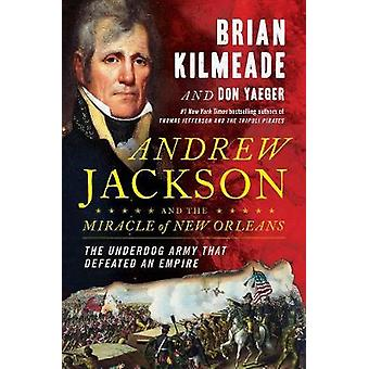 Andrew Jackson And The Miracle Of New Orleans - The Underdog Army That
