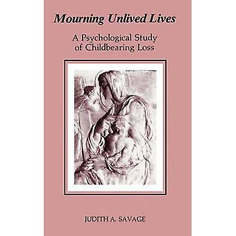 Mourning Unlived Lives A Psychological Study of Childbearing Loss by Savage & Judith