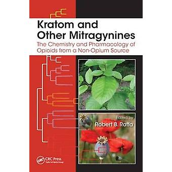 Kratom and Other Mitragynines  The Chemistry and Pharmacology of Opioids from a NonOpium Source by Edited by Robert B Raffa