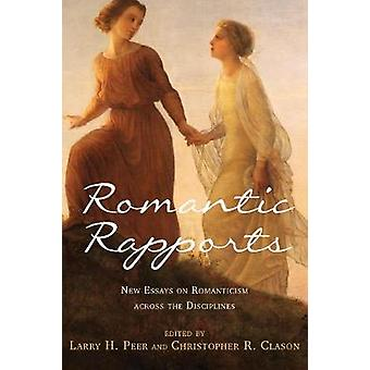 Romantic Rapports New Essays on Romanticism Across the Disciplines by Peer & Larry H.