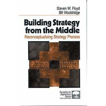 Building Strategy from the Middle Reconceptualizing Strategy Process by Floyd & Steven W.