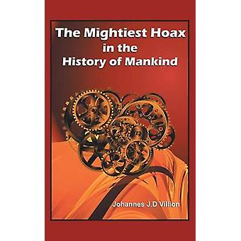 The Mightiest Hoax in the History of Mankind by Villion & Johannes J. D.