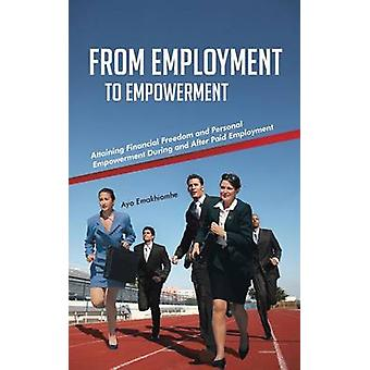 From Employment to Empowerment Attaining Financial Freedom and Personal Empowerment During and After Paid Employment by Emakhiomhe & Ayo