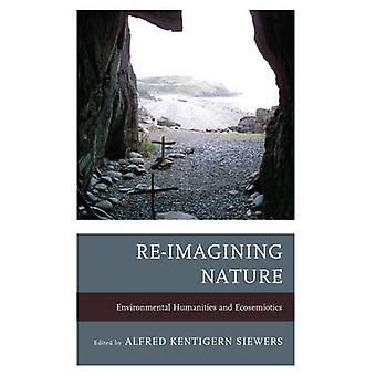 ReImagining Nature Environmental Humanities and Ecosemiotics by Siewers & Alfred Kentigern