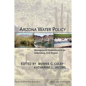 Arizona Water Policy Management Innovations in an Urbanizing Arid Region by Colby & Bonnie G.