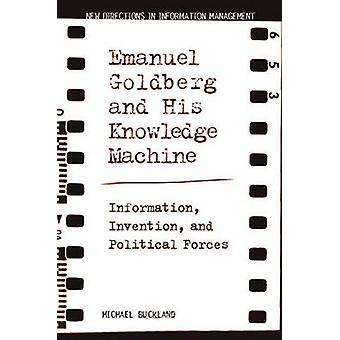 Emanuel Goldberg and His Knowledge Machine Information Invention and Political Forces by Buckland & Michael