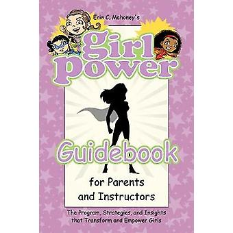 Girl Power Guidebook for Parents and Instructors The Program Strategies and Insights that Transform and Empower Girls by Mahoney & Erin C.