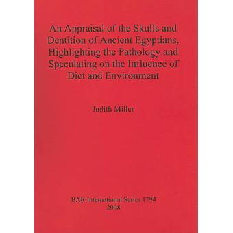 An Appraisal of the Skulls and Dentition of Ancient Egyptians Highlighting the Pathology and Speculating on the Influence of Diet and Environment by Miller & Judith
