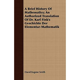 A Brief History Of Mathematics An Authorized Translation Of Dr. Karl Finks Geschichte Der ElementarMathematik by Smith & David Eugene
