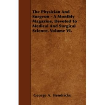 The Physician And Surgeon  A Monthly Magazine Devoted To Medical And Surgical Science. Volume VI. by Hendricks & George A.
