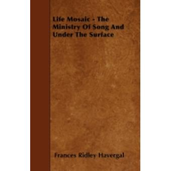 Life Mosaic  The Ministry Of Song And Under The Surface by Havergal & Frances Ridley