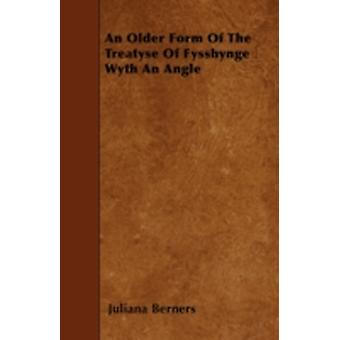 An Older Form Of The Treatyse Of Fysshynge Wyth An Angle by Berners & Juliana