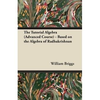 The Tutorial Algebra Advanced Course  Based on the Algebra of Radhakrishnan by Briggs & William