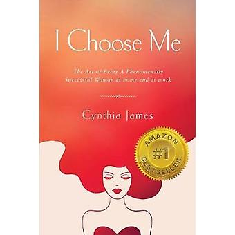 I Choose Me The Art of Being a Phenomenally Successful Woman at Home and at Work by James & Cynthia