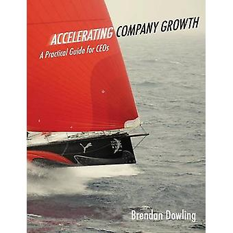 Accelerating Company Growth A Practical Guide for Ceos by Dowling & Brendan