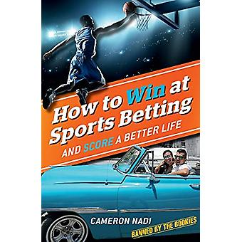 How to Win at Sports Betting - And Score a Better Life by Cameron Nadi